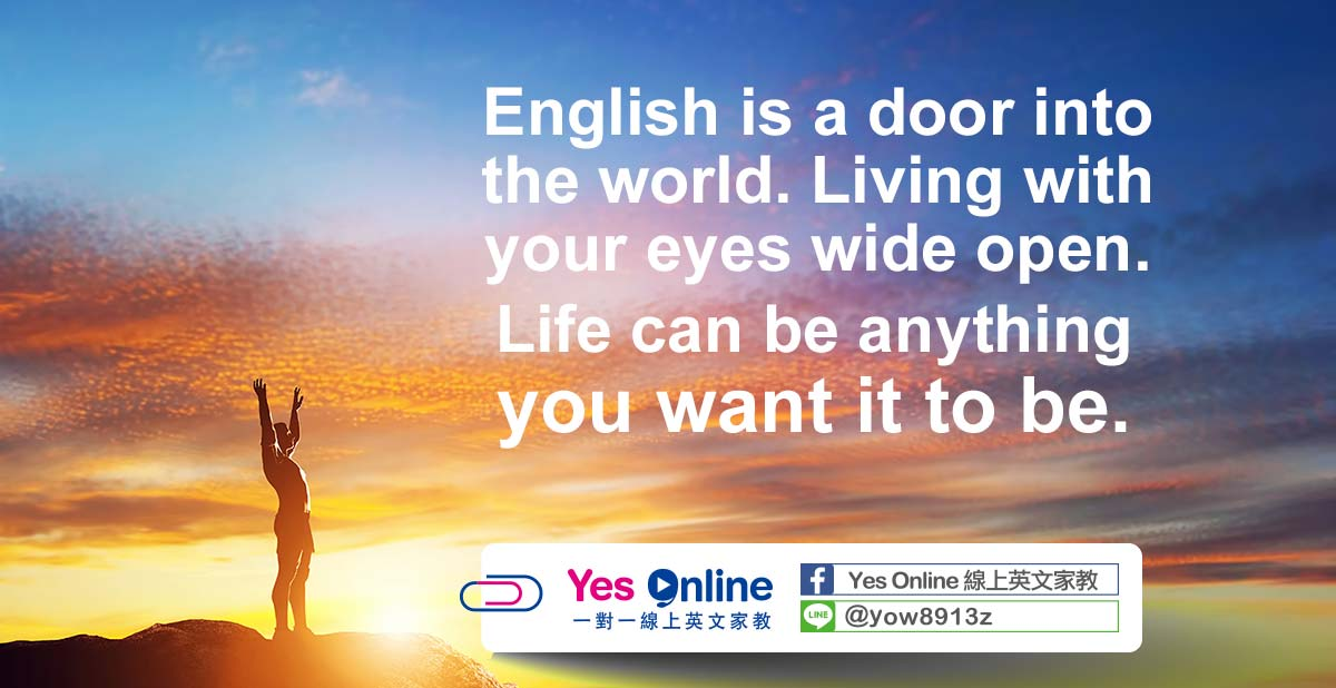 English is a doLiving with your eves wide open. Life can be anything you want it to be.